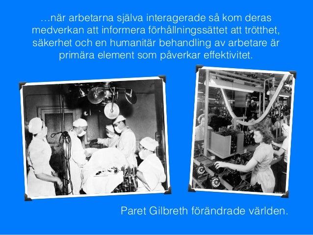 Paret Gilbreth förändrade världen. …när arbetarna själva interagerade så kom deras medverkan att informera förhållningssät...