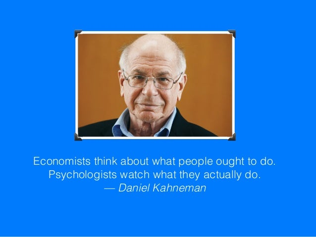 Economists think about what people ought to do. Psychologists watch what they actually do. —Daniel Kahneman