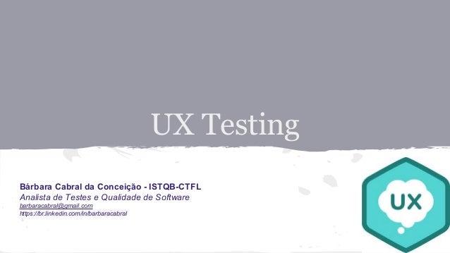 UX Testing Bárbara Cabral da Conceição - ISTQB-CTFL Analista de Testes e Qualidade de Software barbaracabral@gmail.com htt...