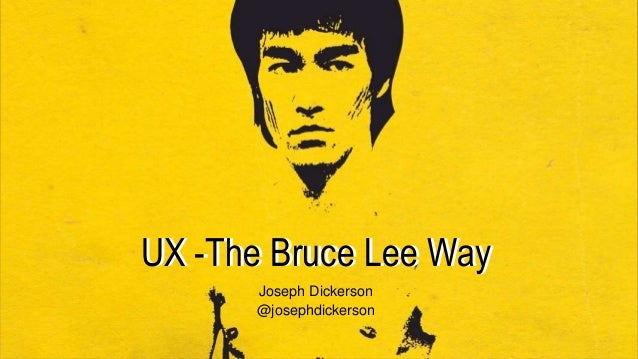 UX -The Bruce Lee WayUX -The Bruce Lee Way Joseph Dickerson @josephdickerson