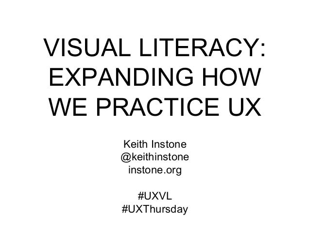 VISUAL LITERACY: EXPANDING HOW WE PRACTICE UX Keith Instone @keithinstone instone.org #UXVL #UXThursday