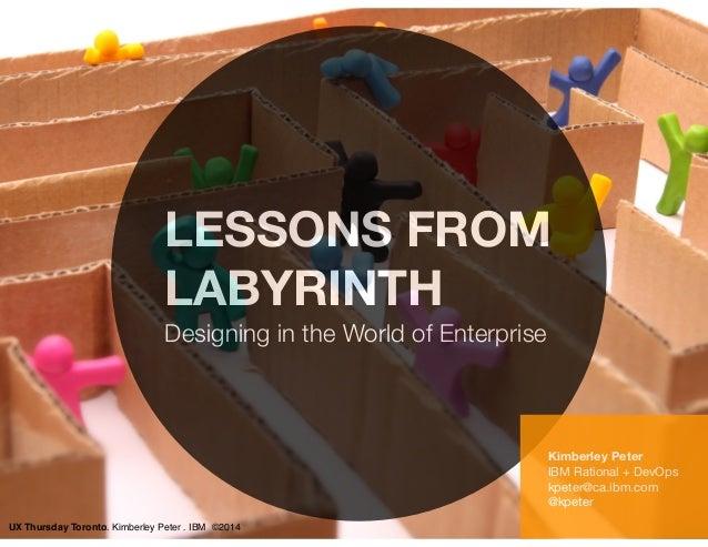 LESSONS FROM  LABYRINTH  Designing in the World of Enterprise  Kimberley Peter  IBM Rational + DevOps  kpeter@ca.ibm.com  ...