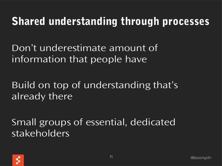 Shared understanding through processesDon't underestimate amount ofinformation that people haveBuild on top of understandi...