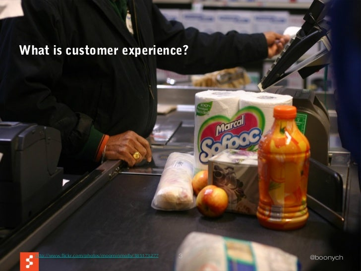 What is customer experience?  http://www.flickr.com/photos/moominmolly/385173277   3   @boonych