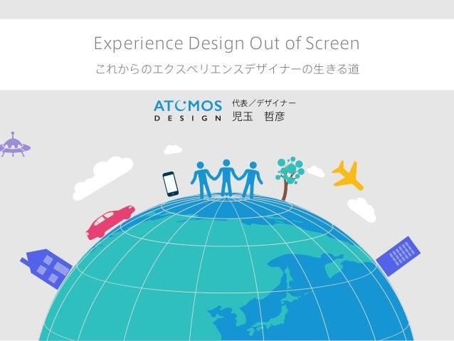 Experience Design Out of Screen これからのエクスペリエンスデザイナーの生きる道 代表/デザイナー 児玉哲彦