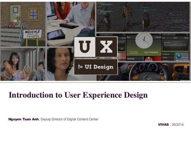 Nguyen Tuan Anh, Deputy Director of Digital Content Center VIVAS , 06/2014. Introduction to User Experience Design