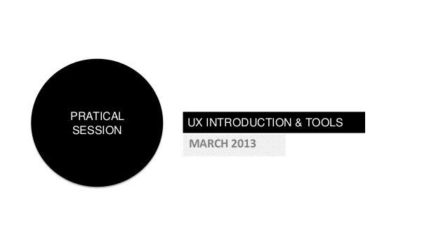 PRATICAL           UX INTRODUCTION & TOOLSSESSION           MARCH 2013