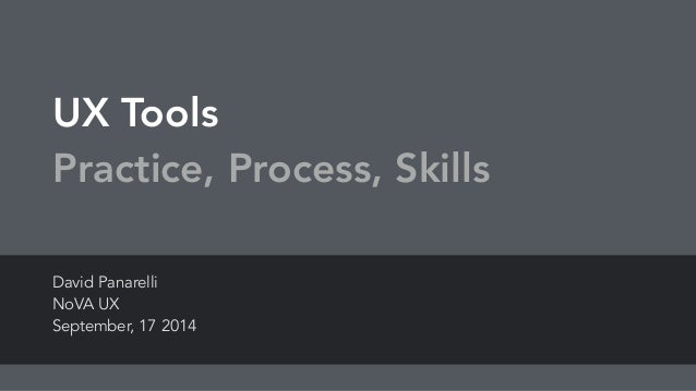 UX Tools Practice, Process, Skills David Panarelli NoVA UX September, 17 2014