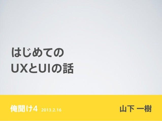はじめてのUXとUIの話俺聞け4   2013.2.16   山下 一樹