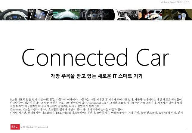 1  UX Trend Report 2014년 상반기  ⓒ 2014 RightBrain. All rights reserved.  Connected Car  (Audi 대표의 말을 빌리지 않아도) IT는 자동차의 미래이다....