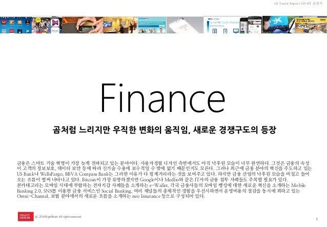 1  UX Trend Report 2014년 상반기  ⓒ 2014 RightBrain. All rights reserved.  Finance  금융은 스마트 기술 혁명이 가장 늦게 전파되고 있는 분야이다. 사용자경험 디...
