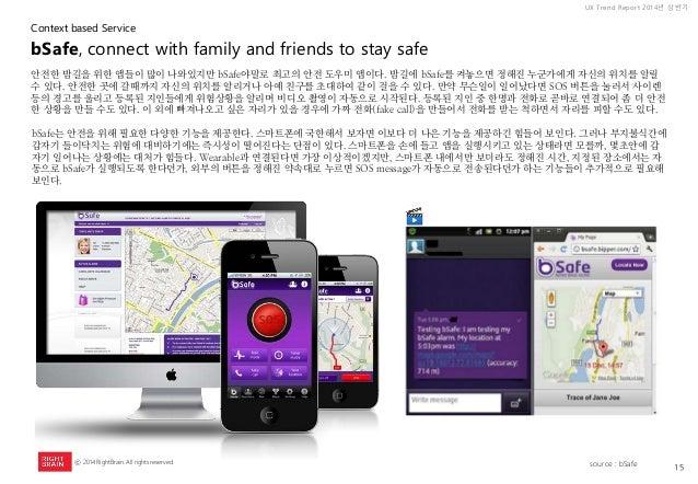 15  UX Trend Report 2014년 상반기  ⓒ 2014 RightBrain. All rights reserved.  안전한 밤길을 위한 앱들이 많이 나와있지만 bSafe야말로 최고의 안전 도우미 앱이다. 밤...