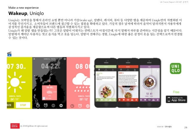 26  UX Trend Report 2014년 상반기  ⓒ 2014 RightBrain. All rights reserved.  Uniqlo는 모바일을 통해서 온라인 쇼핑 뿐만 아니라 기상(wake up), 칼렌다, 레...
