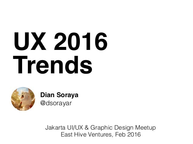 UX 2016 Trends Dian Soraya @dsorayar Jakarta UI/UX & Graphic Design Meetup East Hive Ventures, Feb 2016