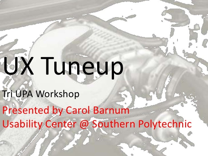UX TuneupTri UPA WorkshopPresented by Carol BarnumUsability Center @ Southern Polytechnic