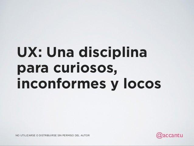 UX: Una disciplina para curiosos, inconformes y locos @accantuNO UTILIZARSE O DISTRIBUIRSE SIN PERMISO DEL AUTOR
