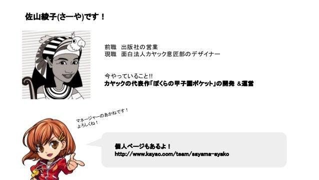 個人ページもあるよ! http://www.kayac.com/team/sayama-ayako マネージャーのあかねです! よろしくね! 前職 出版社の営業 現職 面白法人カヤック意匠部のデザイナー 今やっていること!! カヤックの代表作「...