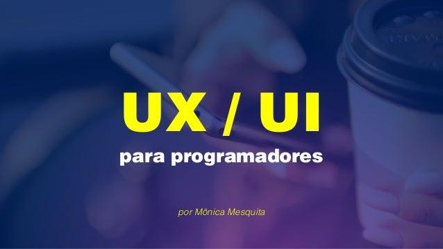 UX / UI para programadores por Mônica Mesquita