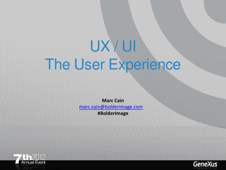 UX / UIThe User Experience              Marc Cain    marc.cain@bolderimage.com            #BolderImage
