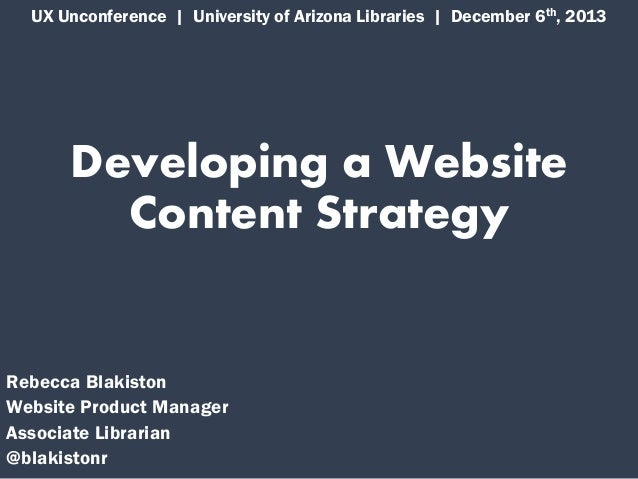 UX Unconference | University of Arizona Libraries | December 6th, 2013  Developing a Website Content Strategy  Rebecca Bla...