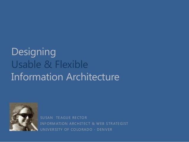 Designing Usable & Flexible Information Architecture  SUSAN TEAGUE RECTOR INFORMATION ARCHITECT & WEB STRATEGIST UNIVERSIT...