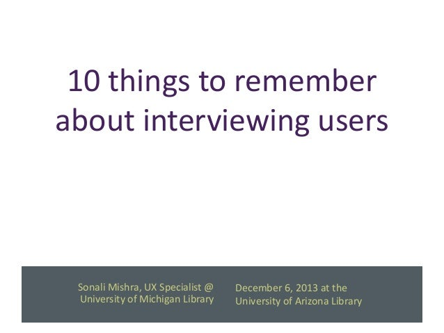 10 things to remember about interviewing users  Sonali Mishra, UX Specialist @ University of Michigan Library  December 6,...