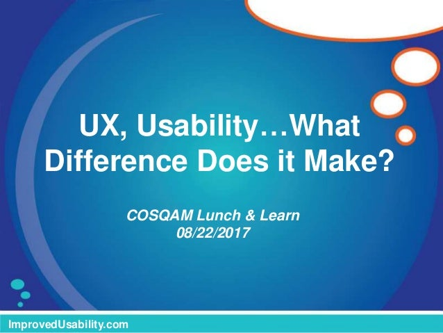 UX, Usability…What Difference Does it Make? ImprovedUsability.com COSQAM Lunch & Learn 08/22/2017