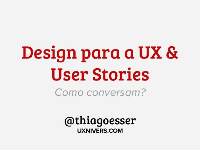 Design para a UX & User Stories Como conversam? @thiagoesser UXNIVERS.COM
