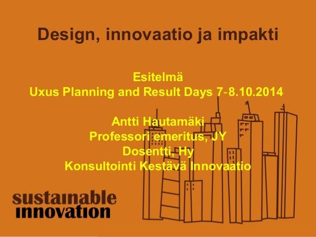 Design, innovaatio ja impakti  Esitelmä  Uxus Planning and Result Days 7‐8.10.2014  Antti Hautamäki  Professori emeritus, ...