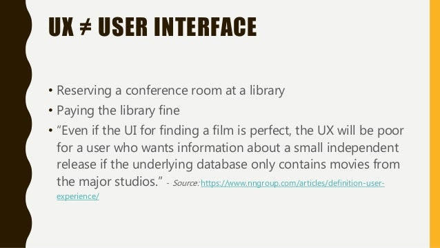 """UX ≠ USER INTERFACE • Reserving a conference room at a library • Paying the library fine • """"Even if the UI for finding a f..."""