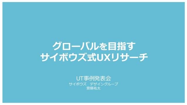 グローバルを目指す サイボウズ式UXリサーチ UT事例発表会 サイボウズ デザイングループ 齋藤祐太