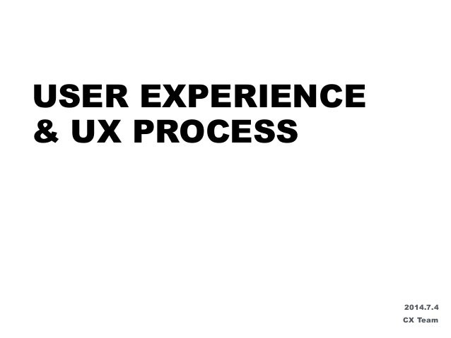 USER EXPERIENCE & UX PROCESS 2014.7.4 CX Team