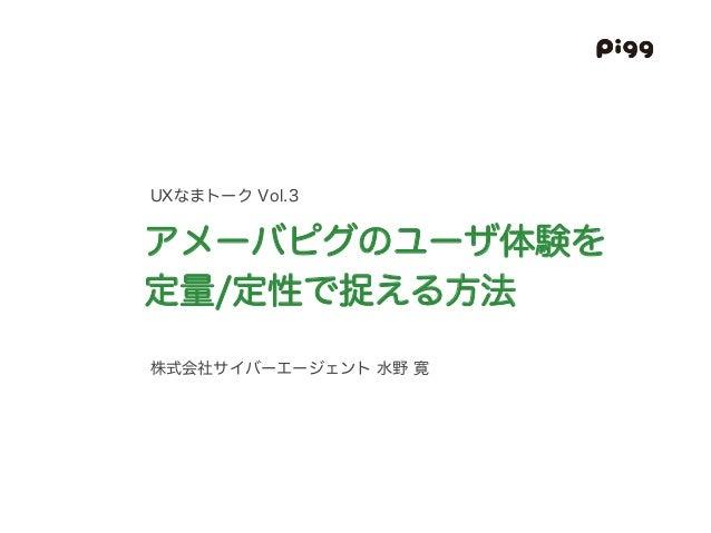株式会社サイバーエージェント 水野 寛 アメーバピグのユーザ体験を 定量/定性で捉える方法 UXなまトーク Vol.3