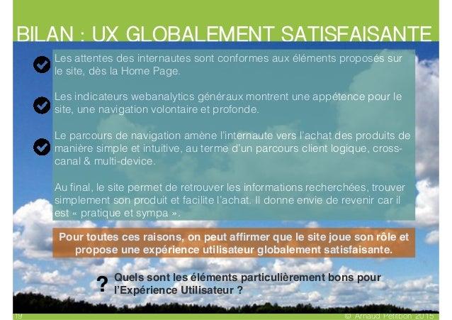 BILAN : UX GLOBALEMENT SATISFAISANTE © Arnaud Petitbon 201519 Les attentes des internautes sont conformes aux éléments pro...