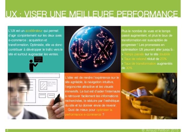 UX : VISER UNE MEILLEURE PERFORMANCE © Arnaud Petitbon 20154 L'idée est de rendre l'expérience sur le site agréable, la na...