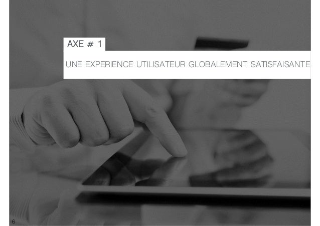 6 UNE EXPERIENCE UTILISATEUR GLOBALEMENT SATISFAISANTE AXE # 1