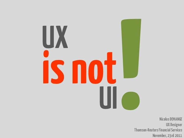 UXis not     UI                    Nicolas DEMANGE                                UX Designer          Thomson-Reuters Fin...