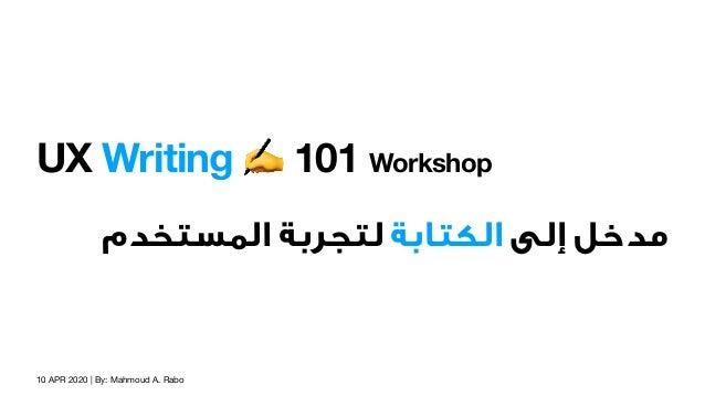 10 APR 2020 | By: Mahmoud A. Rabo UX Writing ✍ 101 Workshop اﻟﻤﺴﺘﺨﺪم ﻟﺘﺠﺮﺑﺔ اﻟﻜﺘﺎﺑﺔ إﻟﻰ ﻣﺪﺧﻞ