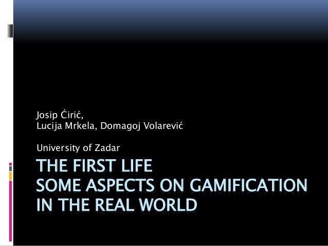THE FIRST LIFE SOME ASPECTS ON GAMIFICATION IN THE REAL WORLD Josip Ćirić, Lucija Mrkela, Domagoj Volarević University of ...