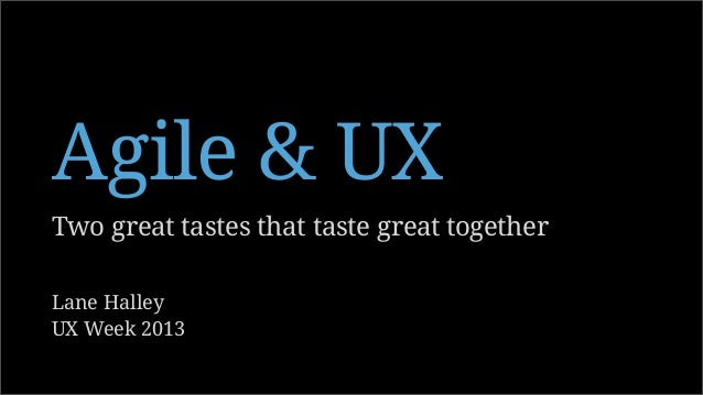 Two great tastes that taste great together Agile & UX Lane Halley UX Week 2013