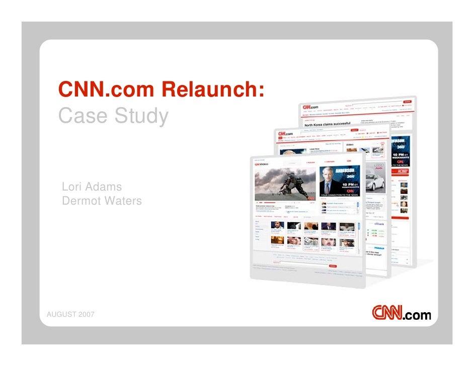 CNN.com Relaunch:  Case Study   Lori Adams   Dermot WatersAUGUST 2007