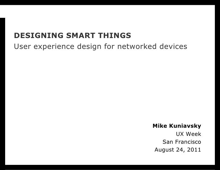 DESIGNING SMART THINGS User experience design for networked devices Mike Kuniavsky UX Week San Francisco August 24, 2011