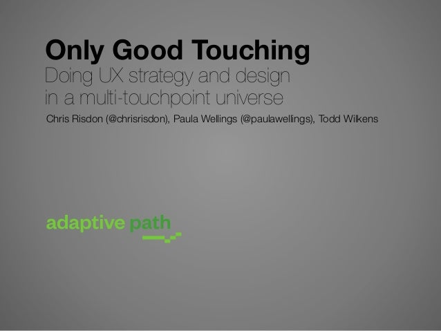 Only Good Touching Doing UX strategy and design in a multi-touchpoint universe  Chris Risdon (@chrisrisdon), Paula Welling...