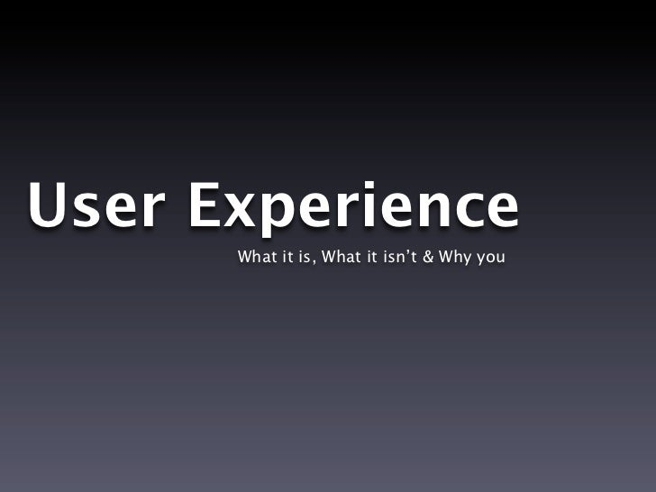 User Experience      What it is, What it isn't & Why you