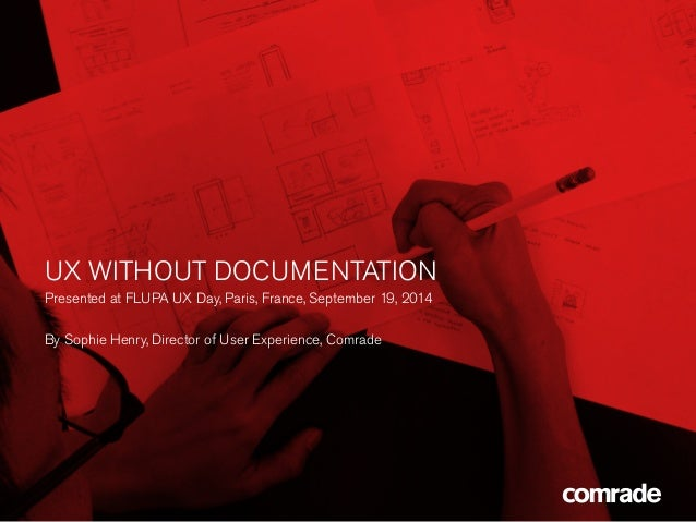 UX WITHOUT DOCUMENTATION  Presented at FLUPA UX Day, Paris, France, September 19, 2014  By Sophie Henry, Director of User ...