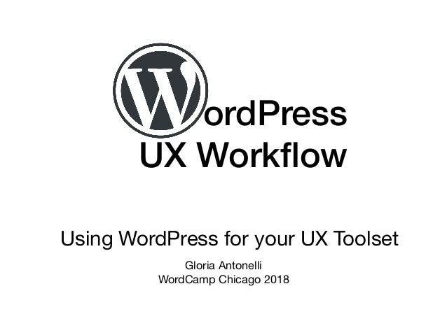 ordPress  UX Workflow Using WordPress for your UX Toolset Gloria Antonelli  WordCamp Chicago 2018