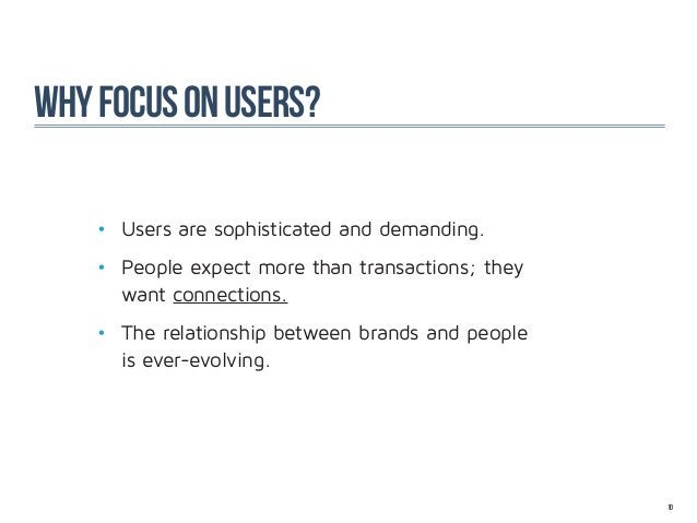 why focus on users?    • Users are sophisticated and demanding.    • People expect more than transactions; they    want...