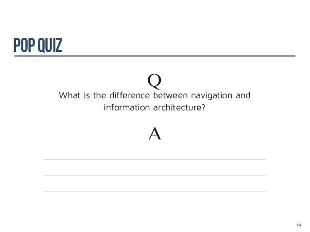 pop quiz                           Q       What is the difference between navigation and                  information arch...