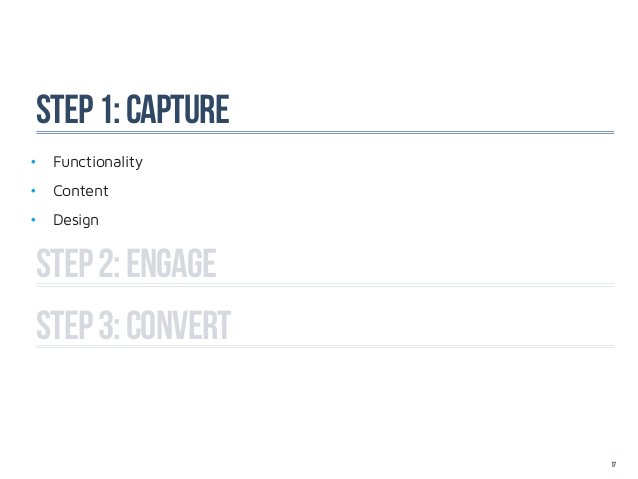 Step 1: capture• Functionality• Content• DesignStep 2: ENGAGEstep 3: CONVERT                   17