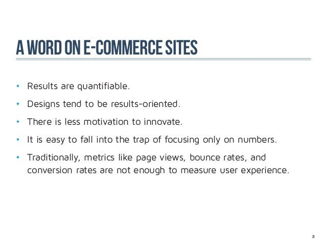 A word on e-commerce sites• Results are quantifiable.• Designs tend to be results-oriented.• There is less motivation t...